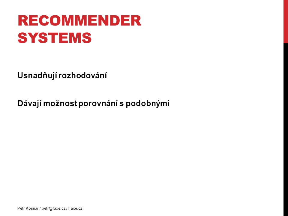 RECOMMENDER SYSTEMS Usnadňují rozhodování Dávají možnost porovnání s podobnými Petr Kosnar / petr@faxe.cz / Faxe.cz