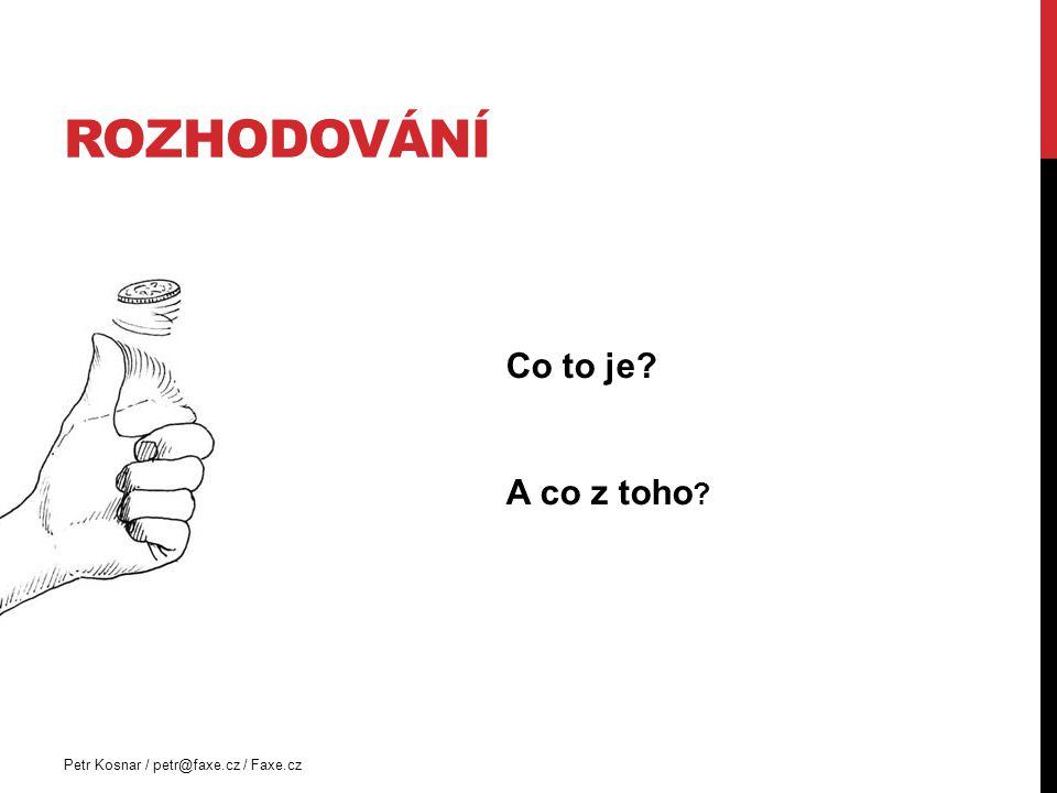 ROZHODOVÁNÍ Petr Kosnar / petr@faxe.cz / Faxe.cz Co to je? A co z toho ?