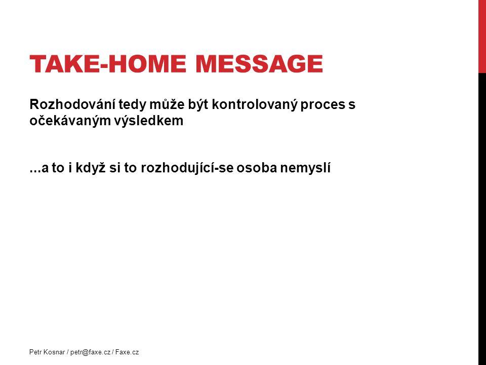TAKE-HOME MESSAGE Rozhodování tedy může být kontrolovaný proces s očekávaným výsledkem...a to i když si to rozhodující-se osoba nemyslí Petr Kosnar /
