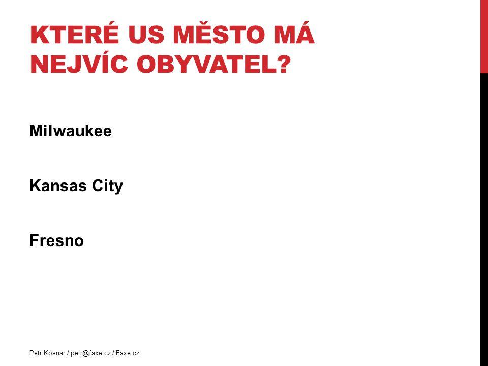 KTERÉ US MĚSTO MÁ NEJVÍC OBYVATEL? Milwaukee Kansas City Fresno Petr Kosnar / petr@faxe.cz / Faxe.cz