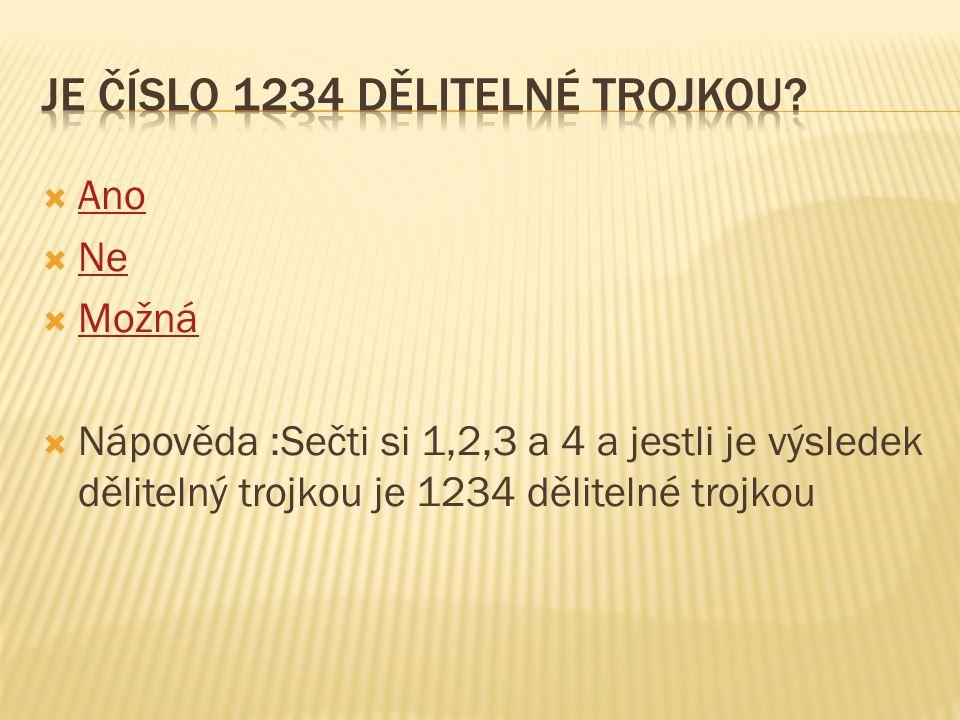  Ano Ano  Ne Ne  Možná Možná  Nápověda :Sečti si 1,2,3 a 4 a jestli je výsledek dělitelný trojkou je 1234 dělitelné trojkou