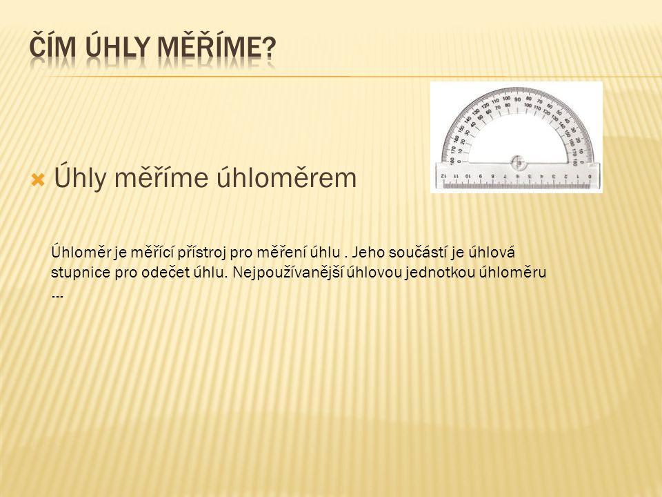  Úhly měříme úhloměrem Úhloměr je měřící přístroj pro měření úhlu. Jeho součástí je úhlová stupnice pro odečet úhlu. Nejpoužívanější úhlovou jednotko