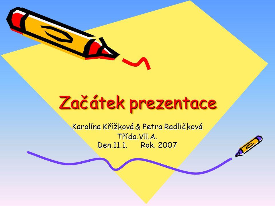 Začátek prezentace Karolína Křížková & Petra Radličková Třída.Vll.A. Den.11.1. Rok. 2007