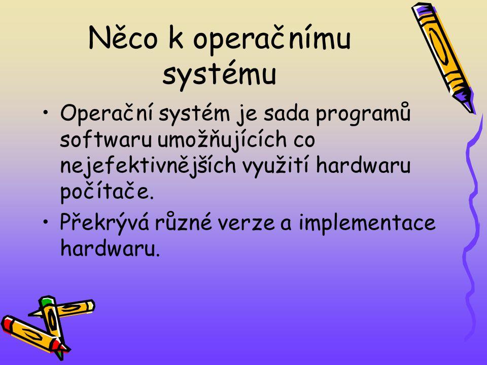 Něco k operačnímu systému Operační systém je sada programů softwaru umožňujících co nejefektivnějších využití hardwaru počítače.