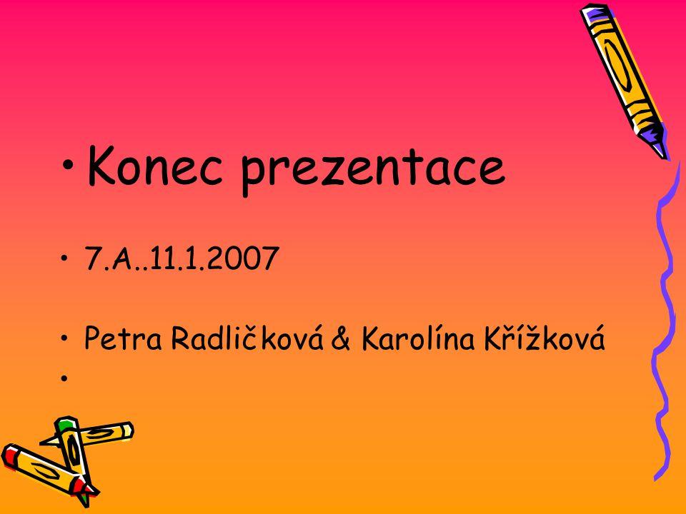 Konec prezentace 7.A..11.1.2007 Petra Radličková & Karolína Křížková