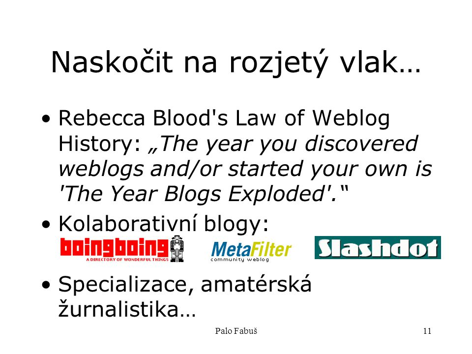 "Palo Fabuš11 Naskočit na rozjetý vlak… Rebecca Blood s Law of Weblog History: ""The year you discovered weblogs and/or started your own is The Year Blogs Exploded . Kolaborativní blogy: Specializace, amatérská žurnalistika…"