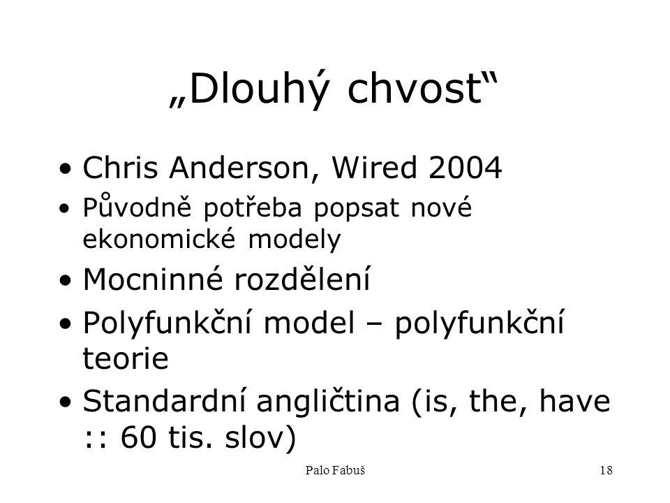 """Palo Fabuš18 """"Dlouhý chvost Chris Anderson, Wired 2004 Původně potřeba popsat nové ekonomické modely Mocninné rozdělení Polyfunkční model – polyfunkční teorie Standardní angličtina (is, the, have :: 60 tis."""