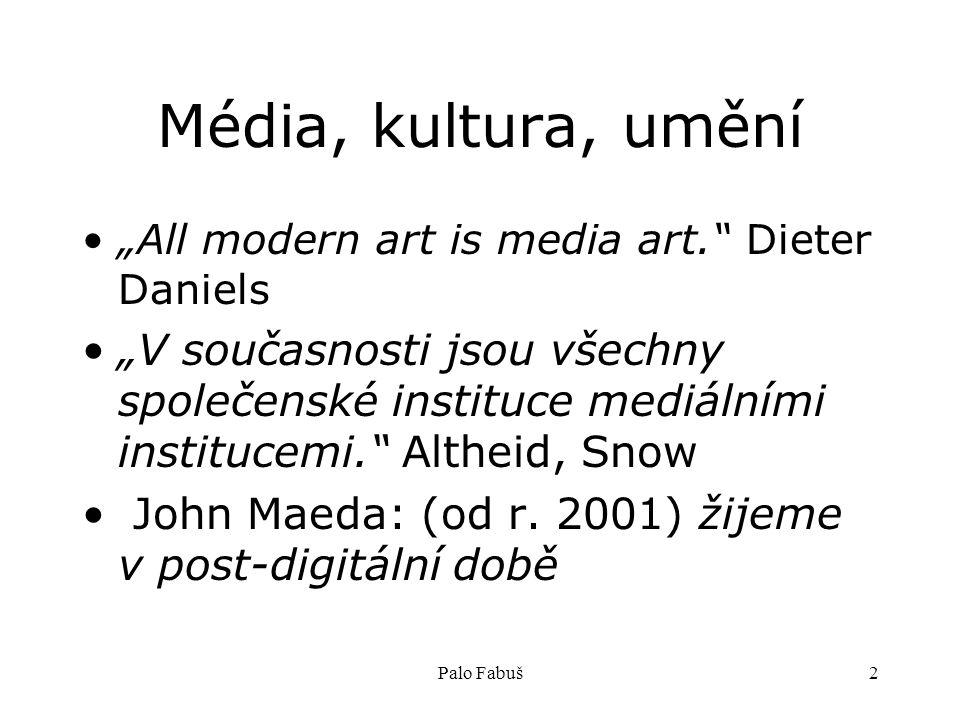 """Palo Fabuš2 Média, kultura, umění """"All modern art is media art. Dieter Daniels """"V současnosti jsou všechny společenské instituce mediálními institucemi. Altheid, Snow John Maeda: (od r."""