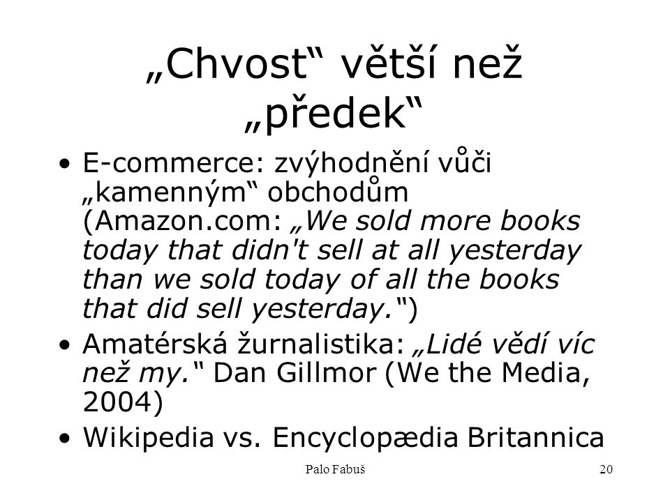"Palo Fabuš20 ""Chvost větší než ""předek E-commerce: zvýhodnění vůči ""kamenným obchodům (Amazon.com: ""We sold more books today that didn t sell at all yesterday than we sold today of all the books that did sell yesterday. ) Amatérská žurnalistika: ""Lidé vědí víc než my. Dan Gillmor (We the Media, 2004) Wikipedia vs."