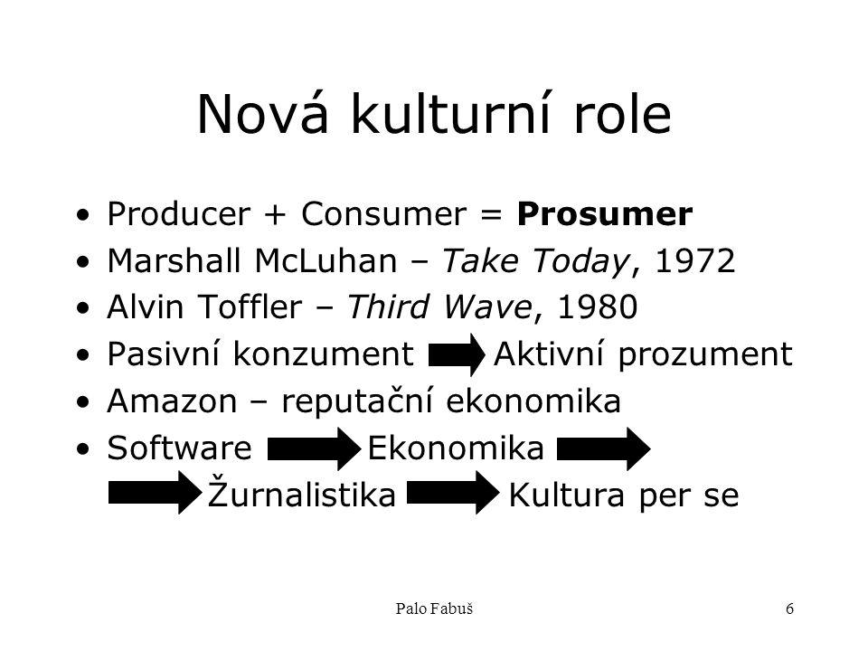 Palo Fabuš6 Nová kulturní role Producer + Consumer = Prosumer Marshall McLuhan – Take Today, 1972 Alvin Toffler – Third Wave, 1980 Pasivní konzument Aktivní prozument Amazon – reputační ekonomika Software Ekonomika Žurnalistika Kultura per se