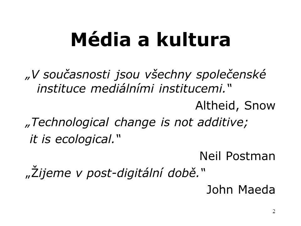 """2 Média a kultura """"V současnosti jsou všechny společenské instituce mediálními institucemi. Altheid, Snow """"Technological change is not additive; it is ecological. Neil Postman """"Žijeme v post-digitální době. John Maeda"""