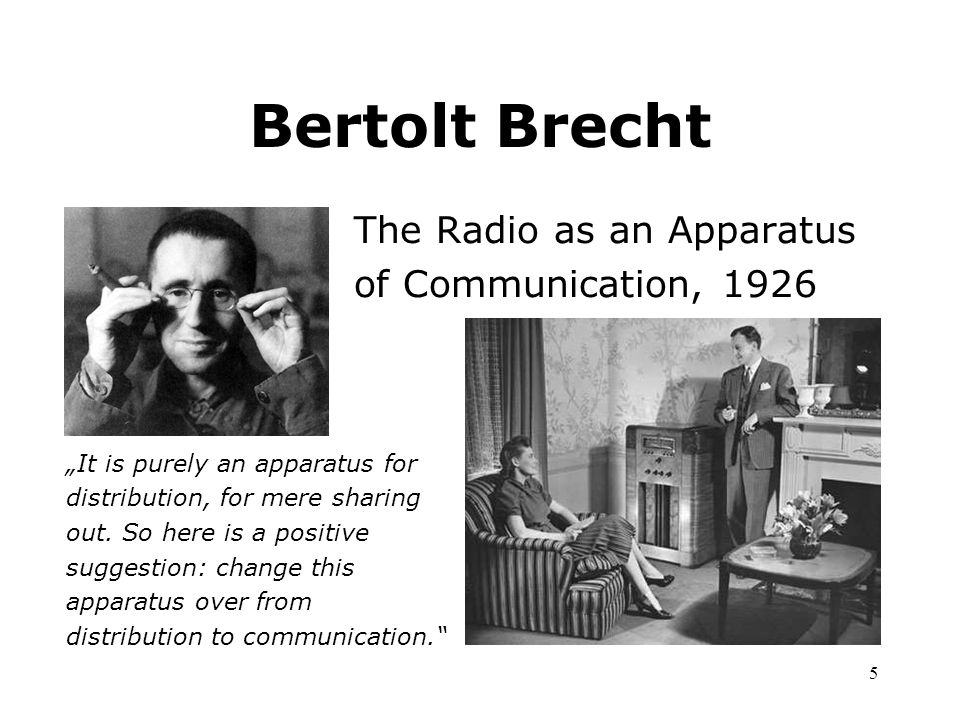 "5 Bertolt Brecht The Radio as an Apparatus of Communication, 1926 ""It is purely an apparatus for distribution, for mere sharing out. So here is a posi"