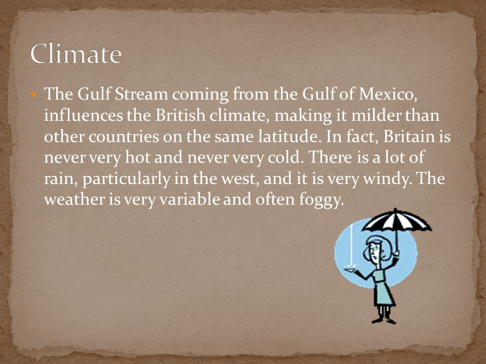 The Gulf Stream coming from the Gulf of Mexico, influences the British climate, making it milder than other countries on the same latitude.