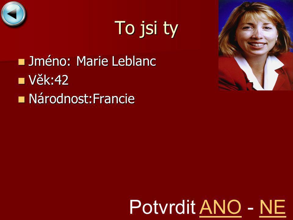 To jsi ty Jméno:Marie Leblanc Jméno:Marie Leblanc Věk:42 Věk:42 Národnost:Francie Národnost:Francie Potvrdit ANO - NEANONE