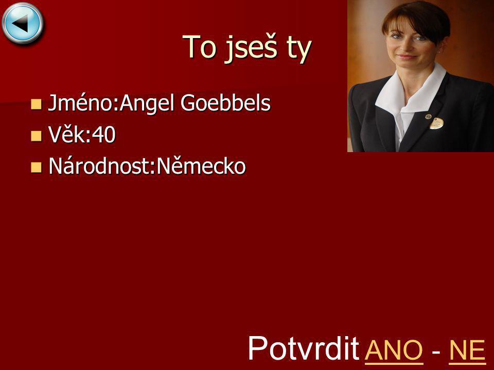 To jseš ty Jméno:Angel Goebbels Jméno:Angel Goebbels Věk:40 Věk:40 Národnost:Německo Národnost:Německo Potvrdit ANO - NEANONE