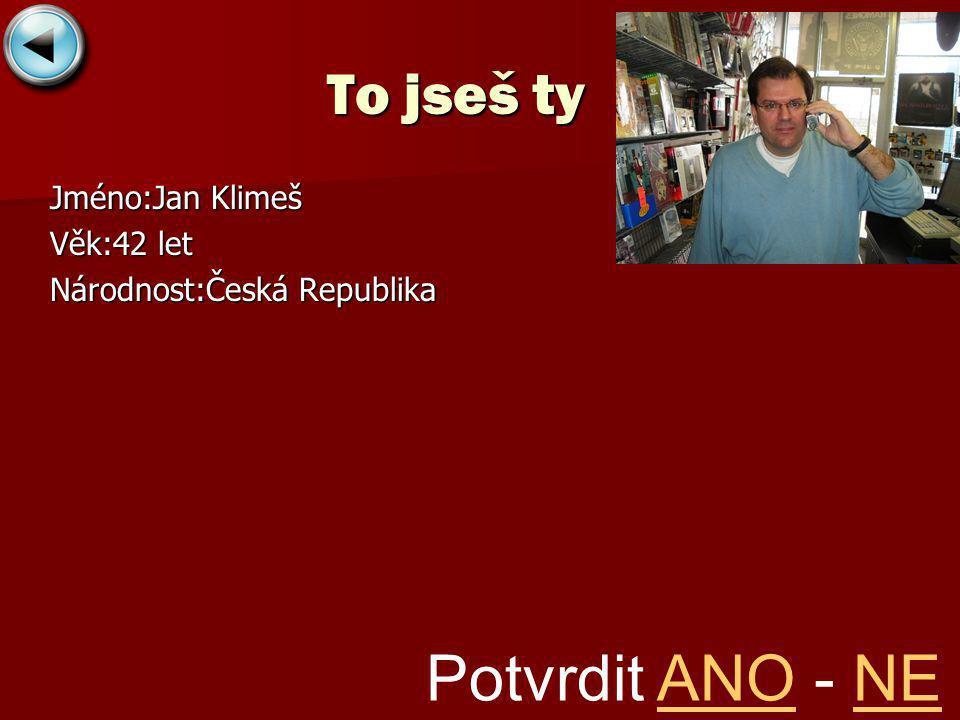 To jseš ty Jméno:Jan Klimeš Věk:42 let Národnost:Česká Republika Potvrdit ANO - NEANONE