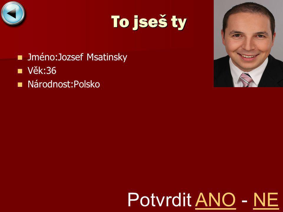 Jméno:Jozsef Msatinsky Věk:36 Národnost:Polsko To jseš ty Potvrdit ANO - NEANONE