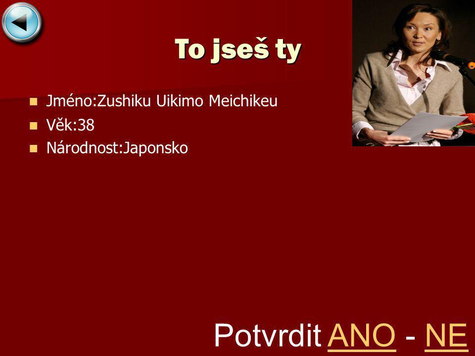 Jméno:Zushiku Uikimo Meichikeu Věk:38 Národnost:Japonsko To jseš ty Potvrdit ANO - NEANONE