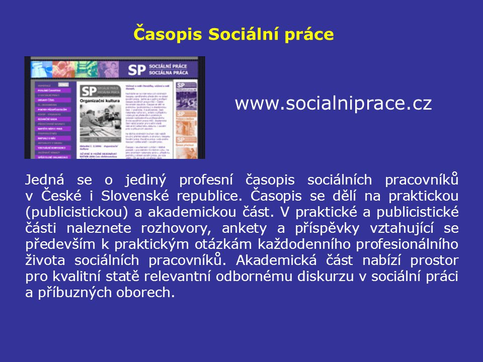 Časopis Sociální práce www.socialniprace.cz Jedná se o jediný profesní časopis sociálních pracovníků v České i Slovenské republice. Časopis se dělí na