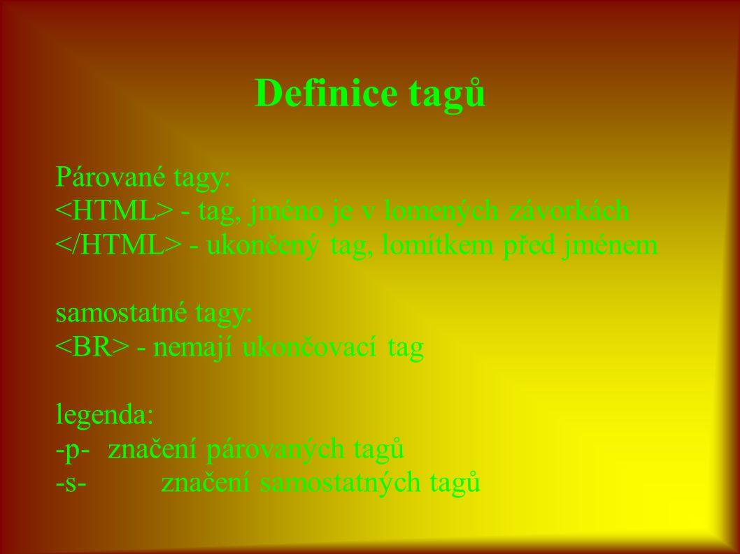 Definice tagů Párované tagy: - tag, jméno je v lomených závorkách - ukončený tag, lomítkem před jménem samostatné tagy: - nemají ukončovací tag legenda: -p-značení párovaných tagů -s-značení samostatných tagů