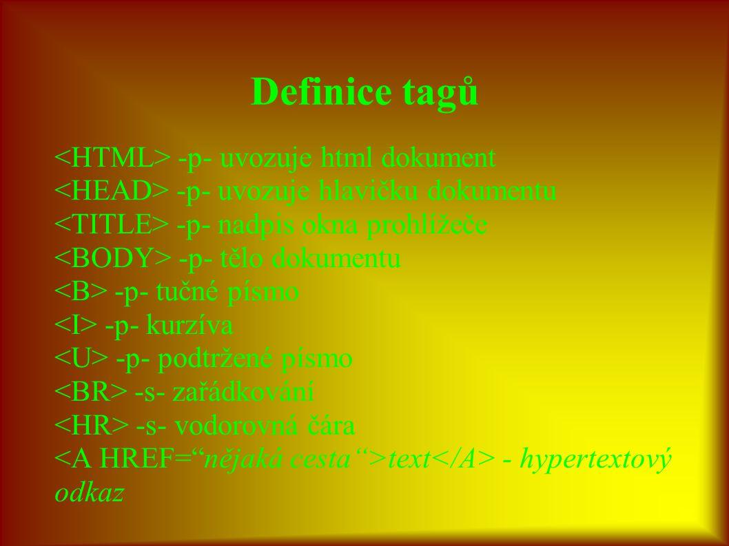 Definice tagů -p- uvozuje html dokument -p- uvozuje hlavičku dokumentu -p- nadpis okna prohlížeče -p- tělo dokumentu -p- tučné písmo -p- kurzíva -p- podtržené písmo -s- zařádkování -s- vodorovná čára text - hypertextový odkaz
