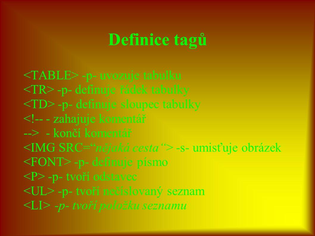 Definice tagů -p- uvozuje tabulku -p- definuje řádek tabulky -p- definuje sloupec tabulky <!--- zahajuje komentář -->- končí komentář -s- umisťuje obrázek -p- definuje písmo -p- tvoří odstavec -p- tvoří nečíslovaný seznam -p- tvoří položku seznamu