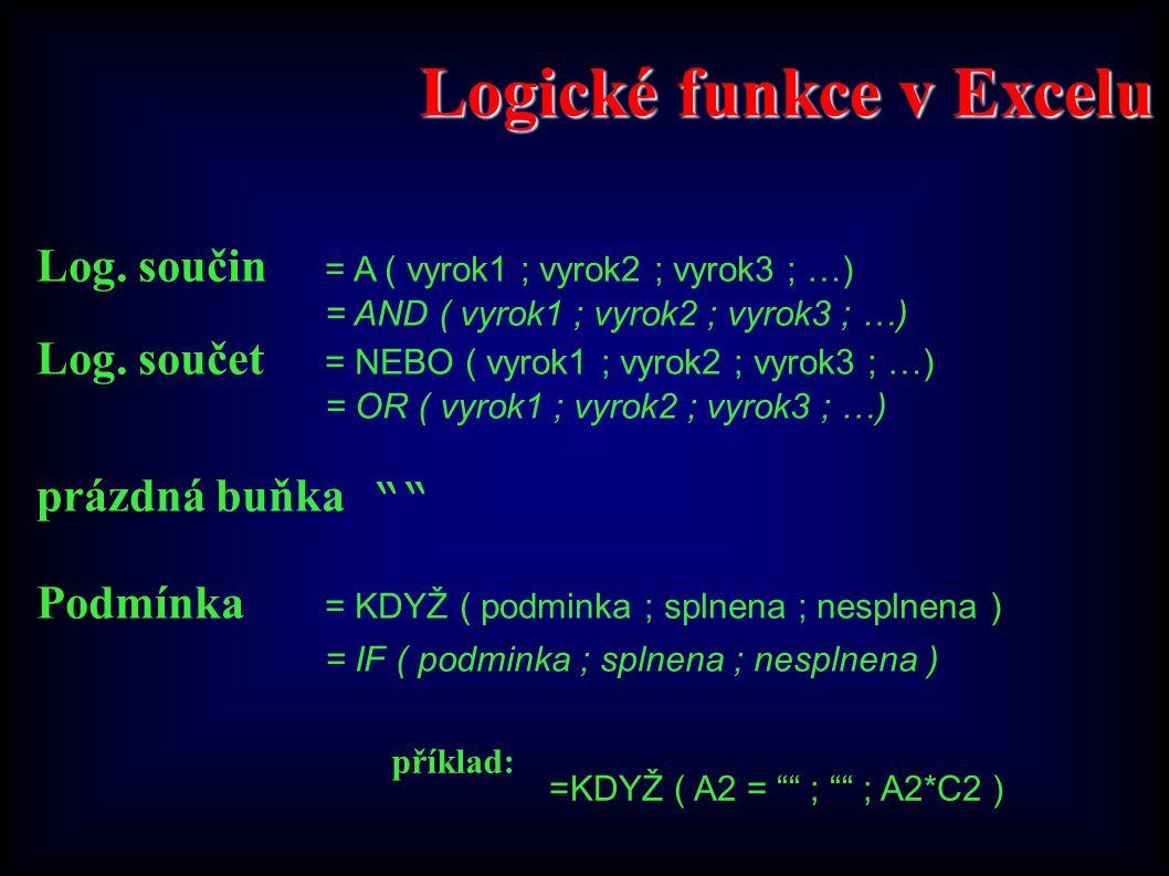 Logické funkce v Excelu Log. součin = A ( vyrok1 ; vyrok2 ; vyrok3 ; …) = AND ( vyrok1 ; vyrok2 ; vyrok3 ; …) Log. součet = NEBO ( vyrok1 ; vyrok2 ; v