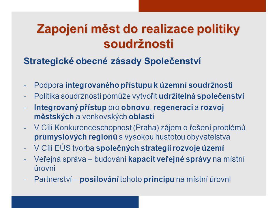 Zapojení měst do realizace politiky soudržnosti Strategické obecné zásady Společenství -Podpora integrovaného přístupu k územní soudržnosti -Politika soudržnosti pomůže vytvořit udržitelná společenství -Integrovaný přístup pro obnovu, regeneraci a rozvoj městských a venkovských oblastí -V Cíli Konkurenceschopnost (Praha) zájem o řešení problémů průmyslových regionů s vysokou hustotou obyvatelstva -V Cíli EÚS tvorba společných strategií rozvoje území -Veřejná správa – budování kapacit veřejné správy na místní úrovni -Partnerství – posilování tohoto principu na místní úrovni