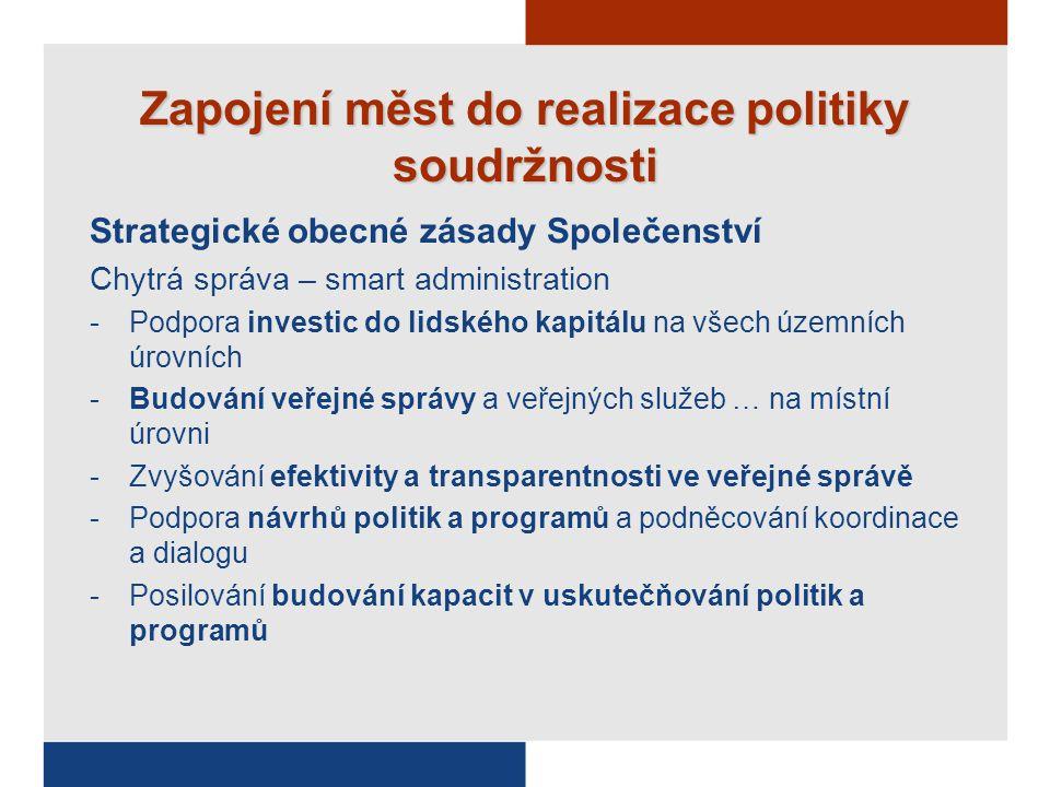 Zapojení měst do realizace politiky soudržnosti Strategické obecné zásady Společenství Chytrá správa – smart administration -Podpora investic do lidského kapitálu na všech územních úrovních -Budování veřejné správy a veřejných služeb … na místní úrovni -Zvyšování efektivity a transparentnosti ve veřejné správě -Podpora návrhů politik a programů a podněcování koordinace a dialogu -Posilování budování kapacit v uskutečňování politik a programů
