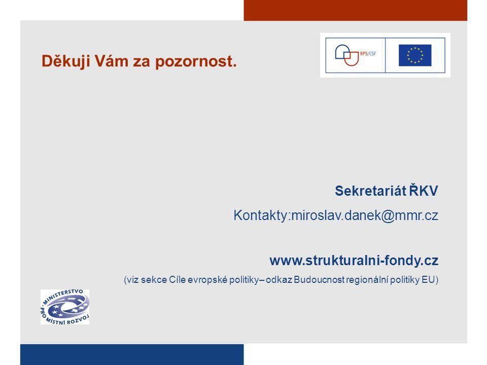 Sekretariát ŘKV Kontakty:miroslav.danek@mmr.cz www.strukturalni-fondy.cz (viz sekce Cíle evropské politiky– odkaz Budoucnost regionální politiky EU) Děkuji Vám za pozornost.
