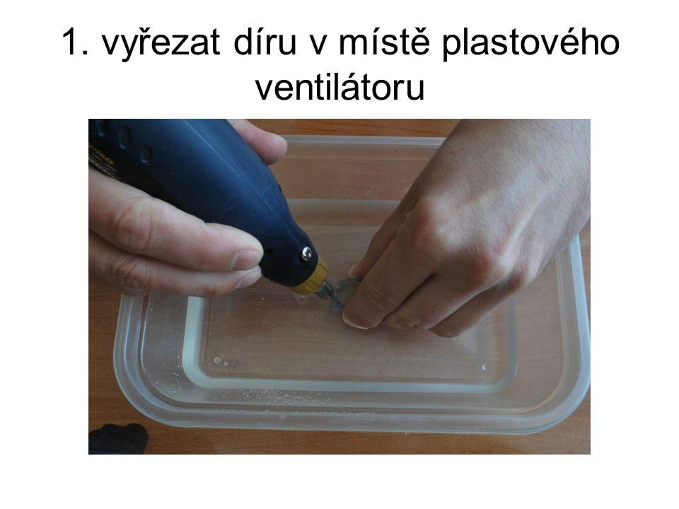 1. vyřezat díru v místě plastového ventilátoru