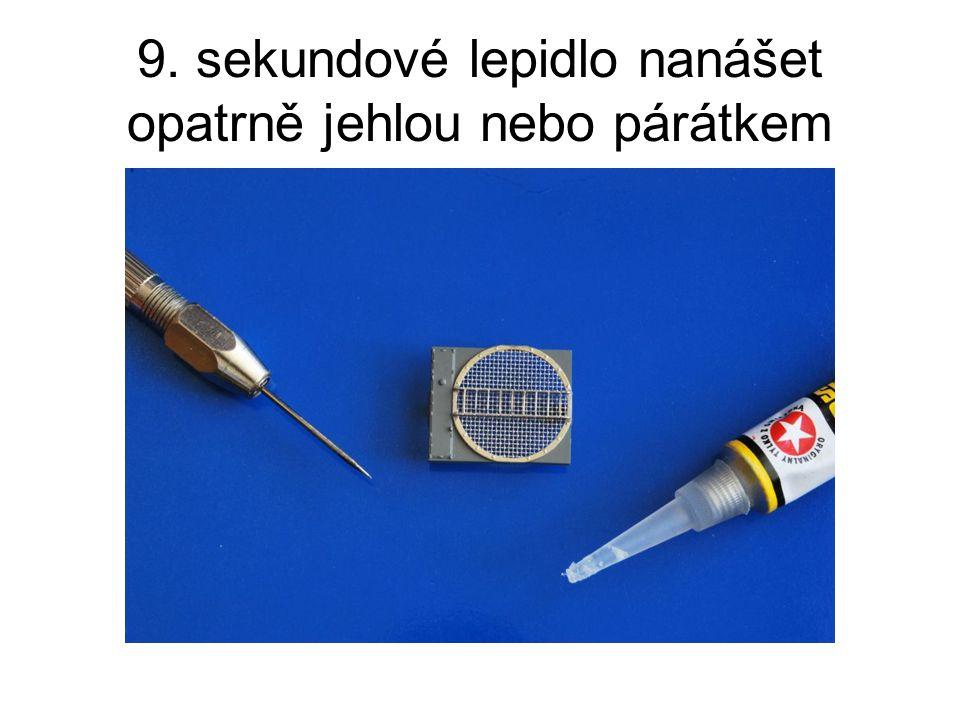 9. sekundové lepidlo nanášet opatrně jehlou nebo párátkem