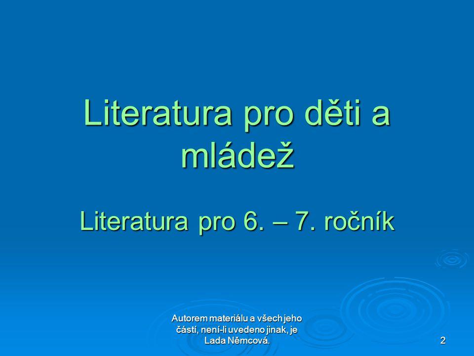 Autorem materiálu a všech jeho částí, není-li uvedeno jinak, je Lada Němcová. 2 Literatura pro děti a mládež Literatura pro 6. – 7. ročník