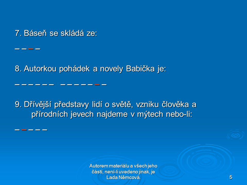 Autorem materiálu a všech jeho částí, není-li uvedeno jinak, je Lada Němcová.5 7. Báseň se skládá ze: _ _ _ _ 8. Autorkou pohádek a novely Babička je: