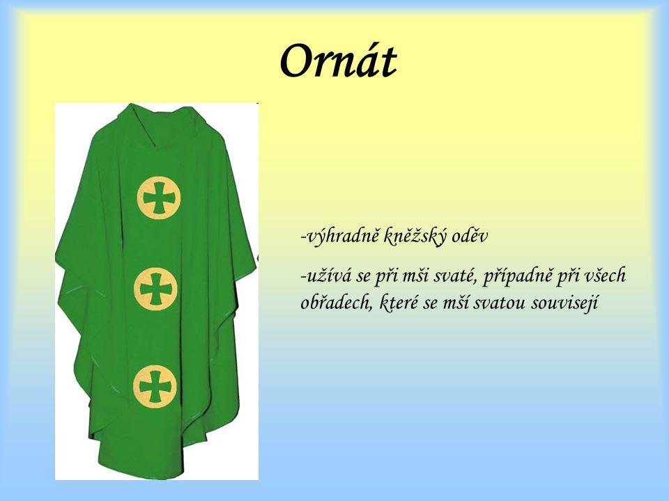 Ornát -výhradně kněžský oděv -užívá se při mši svaté, případně při všech obřadech, které se mší svatou souvisejí