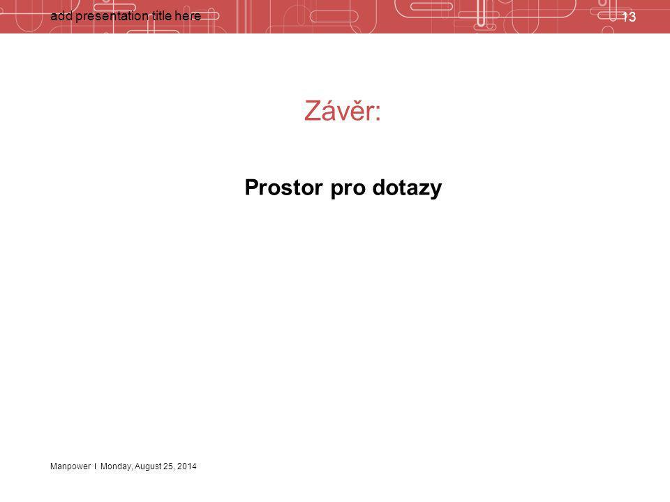 Manpower Závěr: Prostor pro dotazy 13 add presentation title here Monday, August 25, 2014