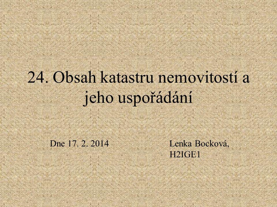 24. Obsah katastru nemovitostí a jeho uspořádání Dne 17. 2. 2014Lenka Bocková, H2IGE1