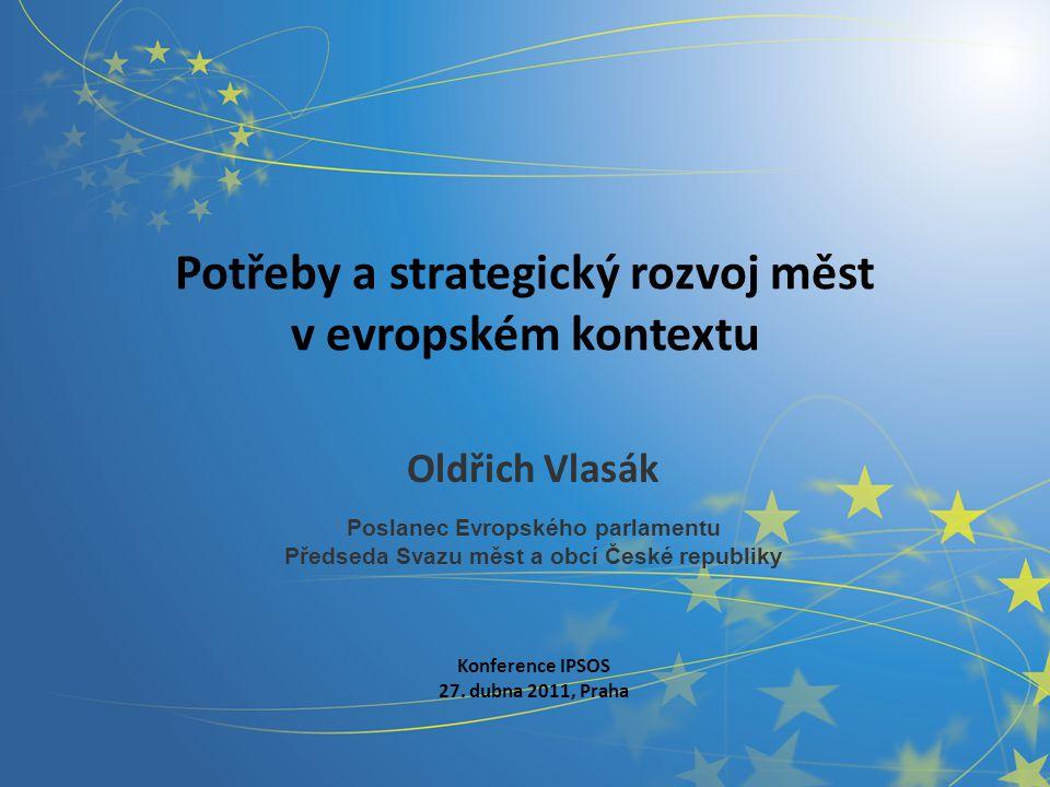 Potřeby a strategický rozvoj měst v evropském kontextu Oldřich Vlasák Poslanec Evropského parlamentu Předseda Svazu měst a obcí České republiky Konference IPSOS 27.