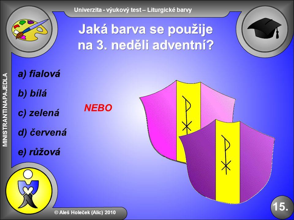 Univerzita - výukový test – Liturgické barvy MINISTRANTI NAPAJEDLA b) bílá e) růžová d) červená © Aleš Holeček (Alic) 2010 15. a) fialová c) zelená e)
