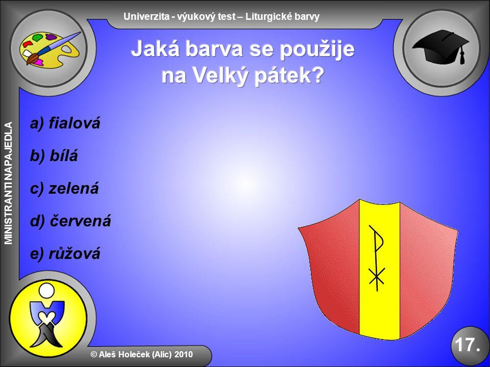 Univerzita - výukový test – Liturgické barvy MINISTRANTI NAPAJEDLA b) bílá e) růžová d) červená © Aleš Holeček (Alic) 2010 17. a) fialová c) zelená