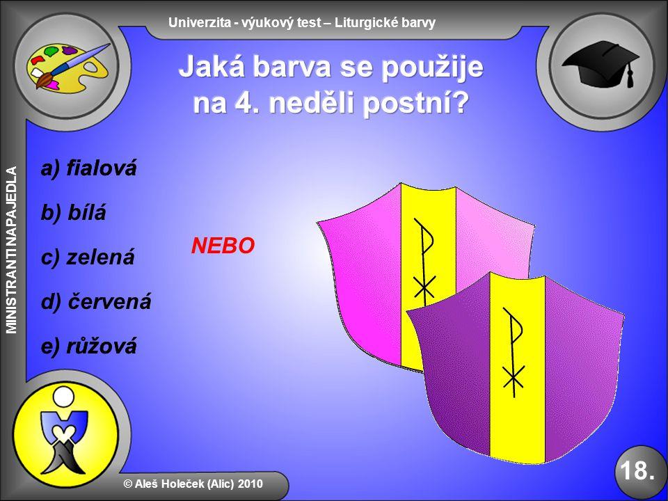 Univerzita - výukový test – Liturgické barvy MINISTRANTI NAPAJEDLA b) bílá e) růžová d) červená © Aleš Holeček (Alic) 2010 18. a) fialová c) zelená e)