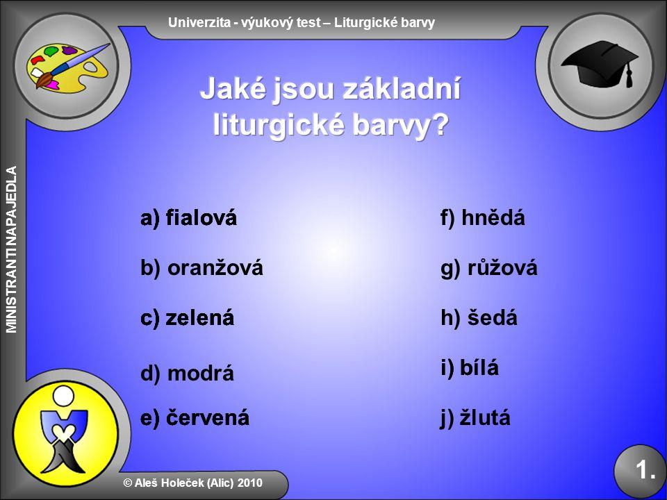 Univerzita - výukový test – Liturgické barvy MINISTRANTI NAPAJEDLA b) oranžová f) hnědá d) modrá © Aleš Holeček (Alic) 2010 1. a) fialová c) zelená g)