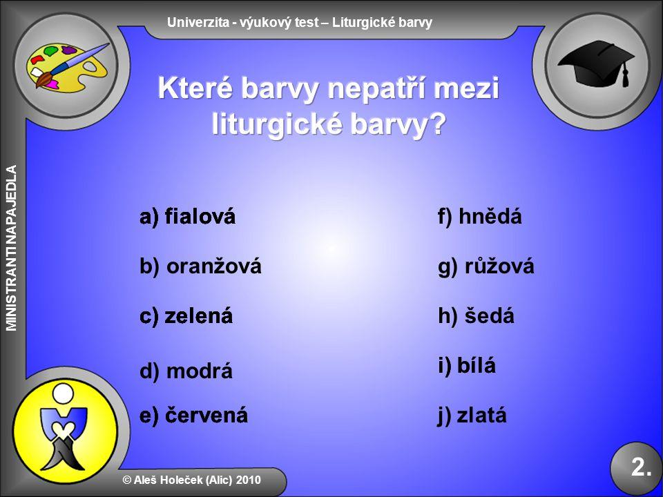 Univerzita - výukový test – Liturgické barvy MINISTRANTI NAPAJEDLA © Aleš Holeček (Alic) 2010 2. b) oranžová f) hnědá d) modrá a) fialová c) zelená g)
