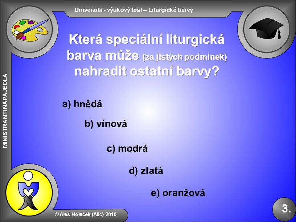 Univerzita - výukový test – Liturgické barvy MINISTRANTI NAPAJEDLA b) vínová e) oranžová d) zlatá © Aleš Holeček (Alic) 2010 3. a) hnědá c) modrá