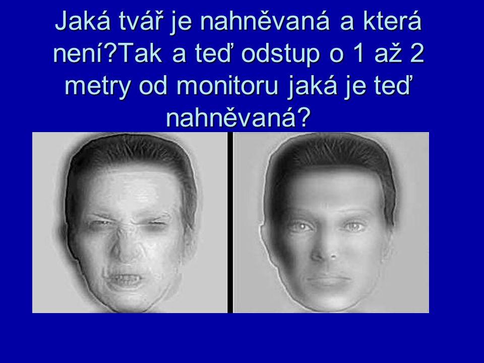 Jaká tvář je nahněvaná a která není?Tak a teď odstup o 1 až 2 metry od monitoru jaká je teď nahněvaná?