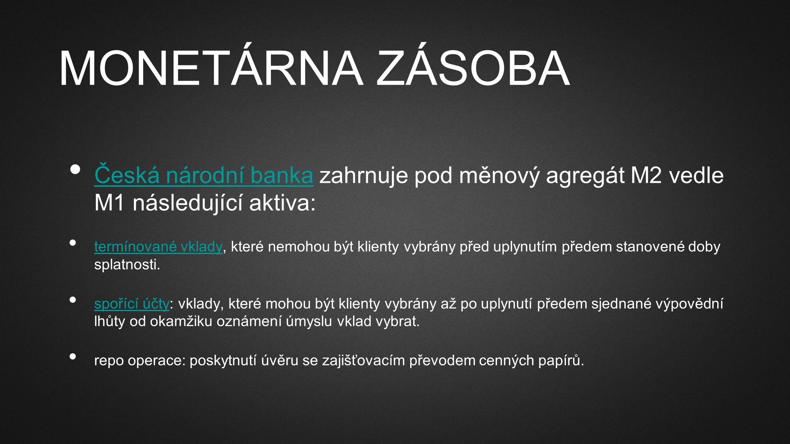 MONETÁRNA ZÁSOBA Česká národní banka zahrnuje pod měnový agregát M2 vedle M1 následující aktiva: Česká národní banka termínované vklady, které nemohou být klienty vybrány před uplynutím předem stanovené doby splatnosti.