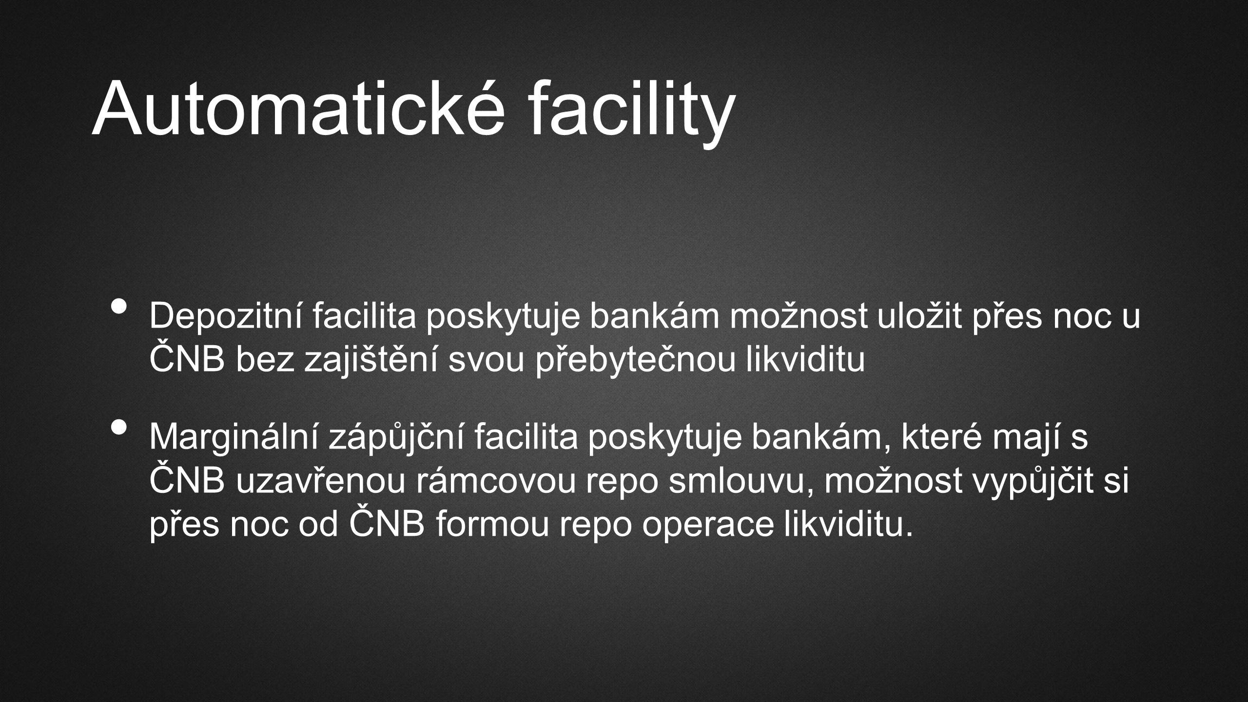 Automatické facility Depozitní facilita poskytuje bankám možnost uložit přes noc u ČNB bez zajištění svou přebytečnou likviditu Marginální zápůjční facilita poskytuje bankám, které mají s ČNB uzavřenou rámcovou repo smlouvu, možnost vypůjčit si přes noc od ČNB formou repo operace likviditu.