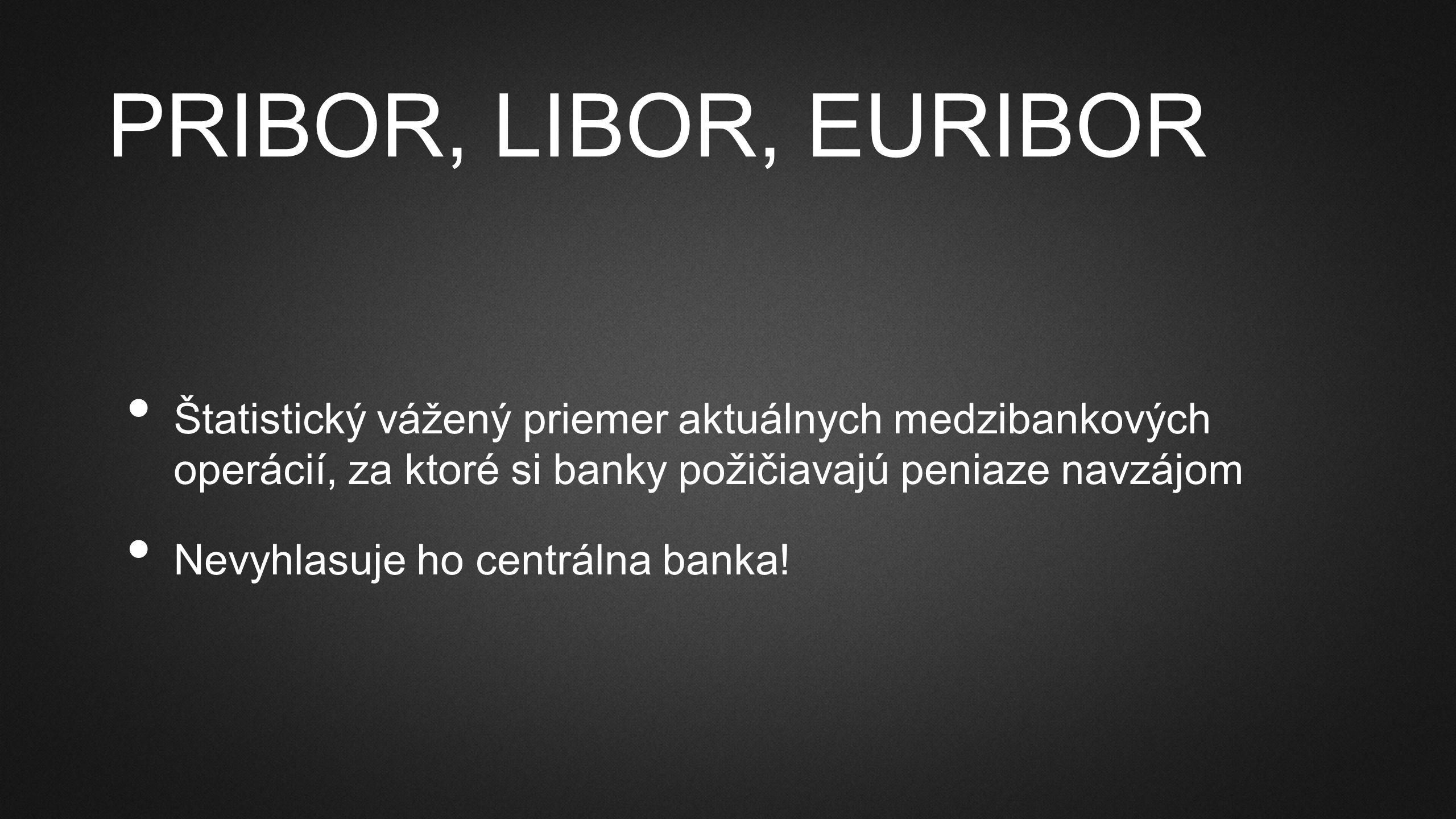 PRIBOR, LIBOR, EURIBOR Štatistický vážený priemer aktuálnych medzibankových operácií, za ktoré si banky požičiavajú peniaze navzájom Nevyhlasuje ho centrálna banka!