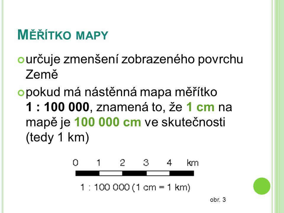 M ĚŘÍTKO MAPY určuje zmenšení zobrazeného povrchu Země pokud má nástěnná mapa měřítko 1 : 100 000, znamená to, že 1 cm na mapě je 100 000 cm ve skutečnosti (tedy 1 km) obr.