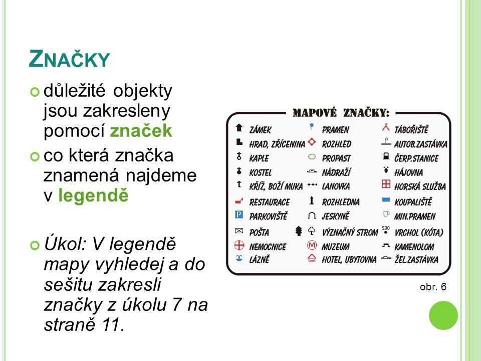 Z NAČKY důležité objekty jsou zakresleny pomocí značek co která značka znamená najdeme v legendě Úkol: V legendě mapy vyhledej a do sešitu zakresli značky z úkolu 7 na straně 11.